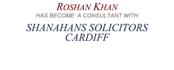 Roshan Khan  HAS BECOME  A CONSULTANT WITH SHANAHANS SOLICITORS  CARDIFF